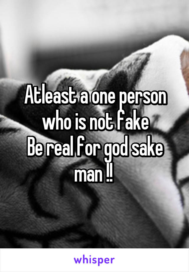 Atleast a one person who is not fake Be real for god sake man !!
