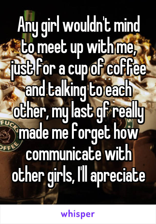Any girl wouldn't mind to meet up with me, just for a cup of coffee and talking to each other, my last gf really made me forget how communicate with other girls, I'll apreciate