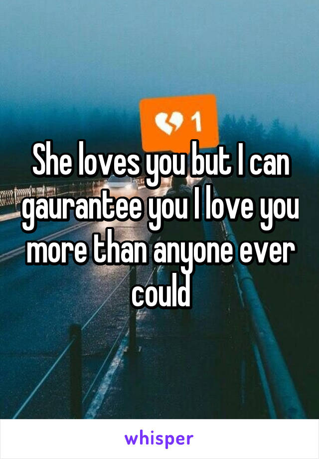 She loves you but I can gaurantee you I love you more than anyone ever could