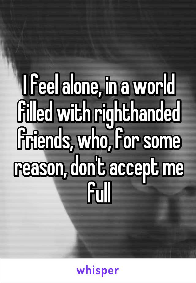 I feel alone, in a world filled with righthanded friends, who, for some reason, don't accept me full