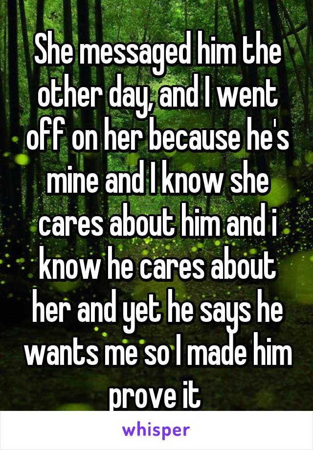 She messaged him the other day, and I went off on her because he's mine and I know she cares about him and i know he cares about her and yet he says he wants me so I made him prove it