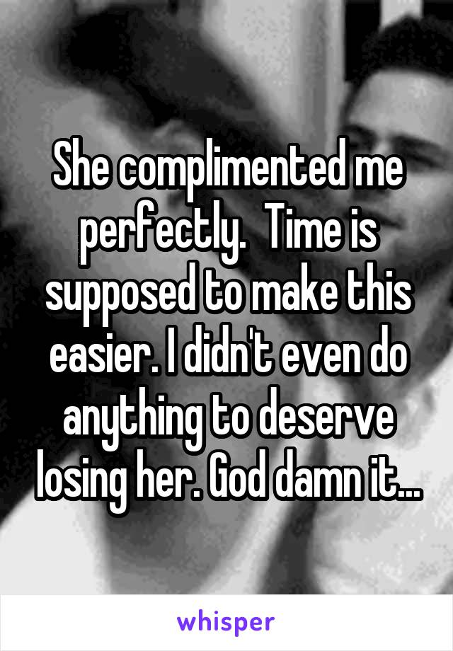 She complimented me perfectly.  Time is supposed to make this easier. I didn't even do anything to deserve losing her. God damn it...