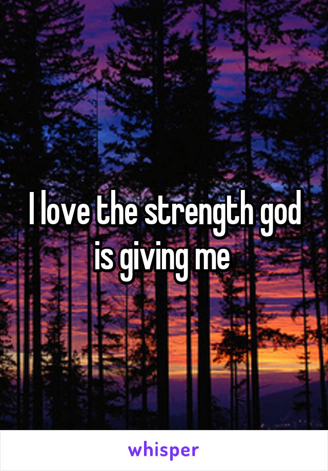 I love the strength god is giving me