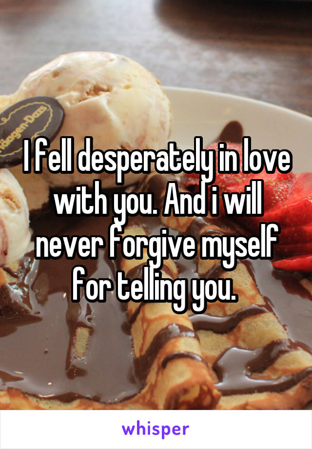 I fell desperately in love with you. And i will never forgive myself for telling you.
