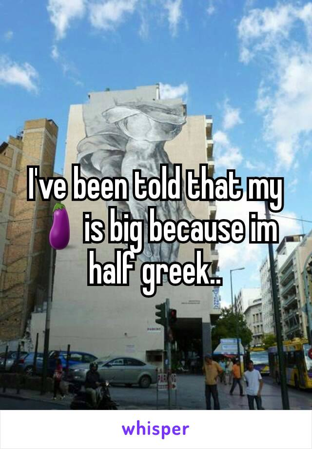 I've been told that my 🍆is big because im half greek..