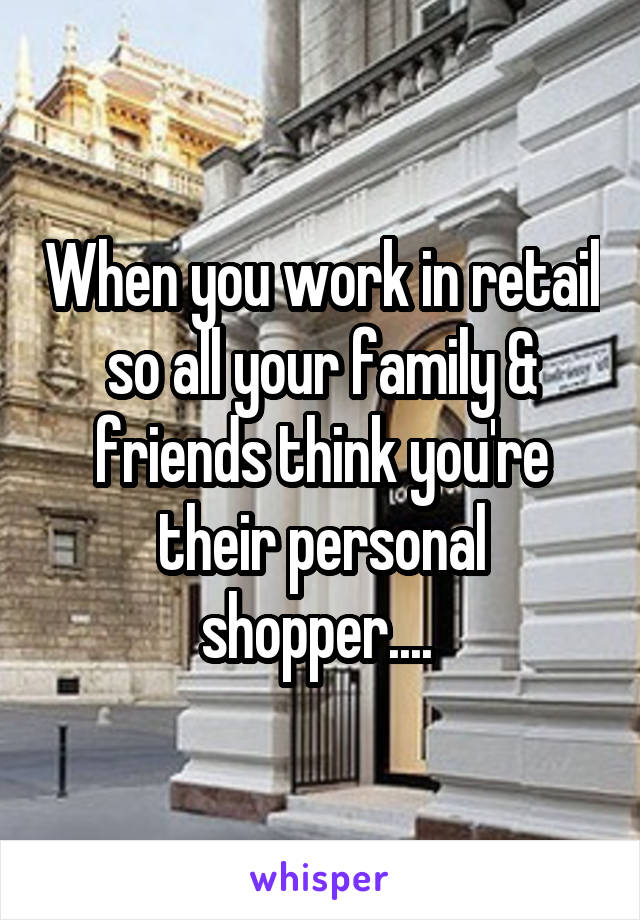 When you work in retail so all your family & friends think you're their personal shopper....