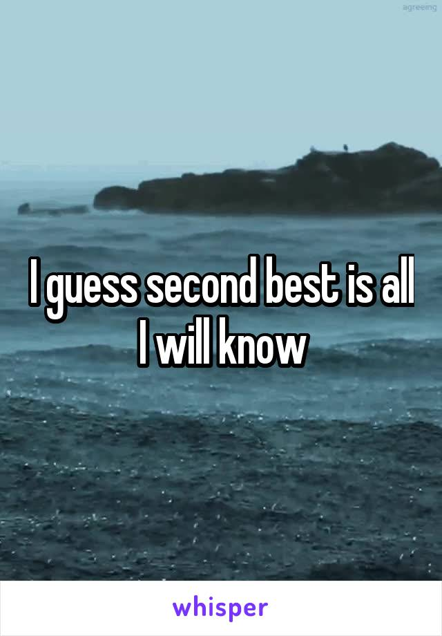 I guess second best is all I will know
