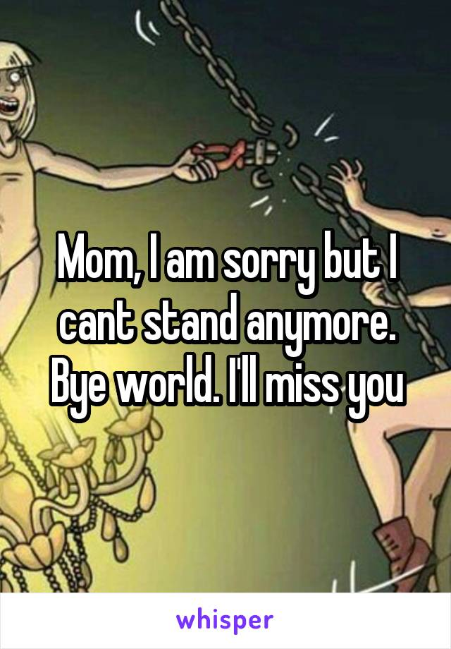 Mom, I am sorry but I cant stand anymore. Bye world. I'll miss you