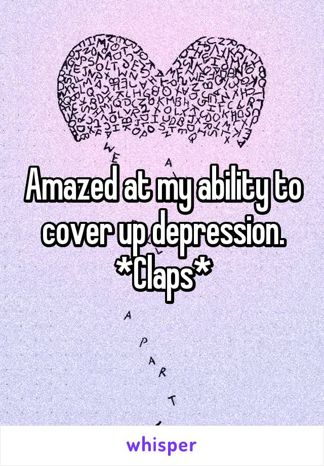 Amazed at my ability to cover up depression. *Claps*