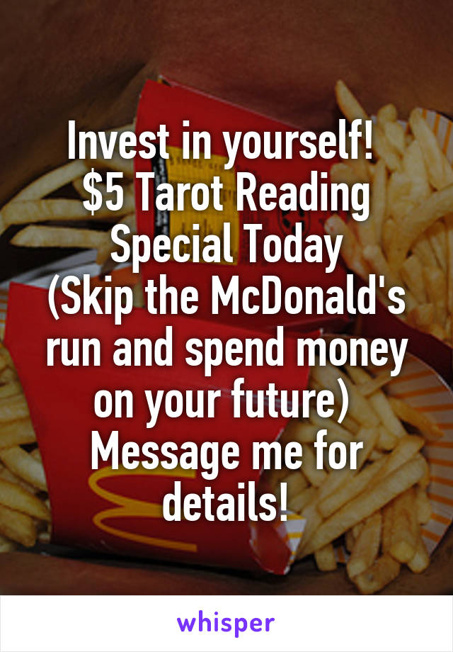 Invest in yourself!  $5 Tarot Reading Special Today (Skip the McDonald's run and spend money on your future)  Message me for details!