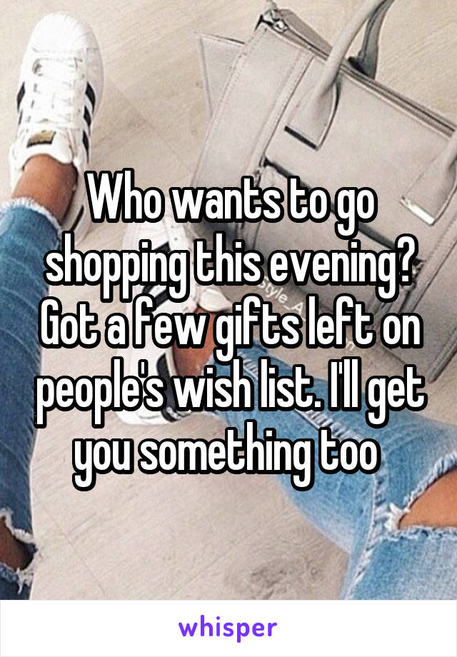 Who wants to go shopping this evening? Got a few gifts left on people's wish list. I'll get you something too