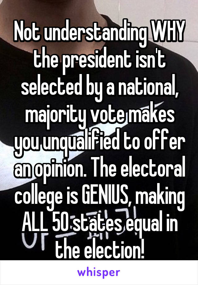 Not understanding WHY the president isn't selected by a national, majority vote makes you unqualified to offer an opinion. The electoral college is GENIUS, making ALL 50 states equal in the election!