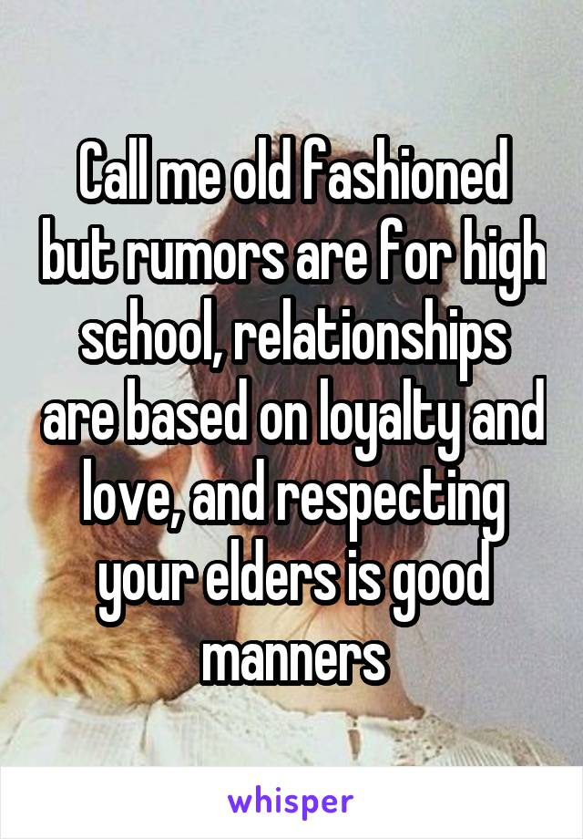 Call me old fashioned but rumors are for high school, relationships are based on loyalty and love, and respecting your elders is good manners