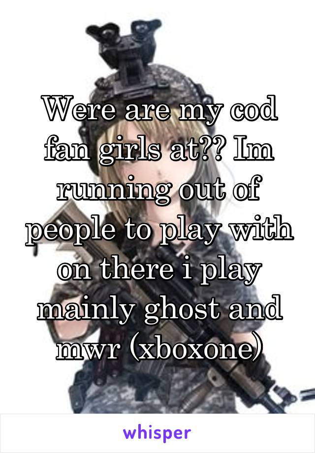 Were are my cod fan girls at?? Im running out of people to play with on there i play mainly ghost and mwr (xboxone)