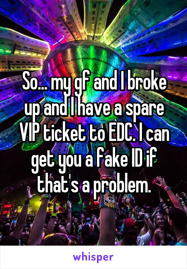 So... my gf and I broke up and I have a spare VIP ticket to EDC. I can get you a fake ID if that's a problem.