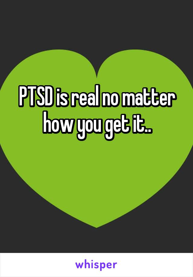 PTSD is real no matter how you get it..