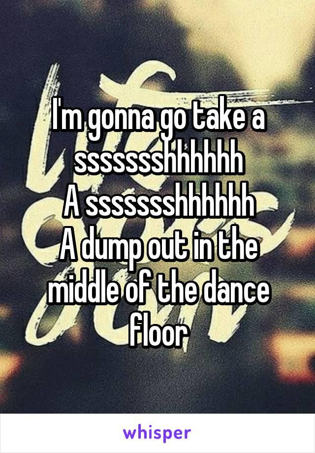 I'm gonna go take a ssssssshhhhhh A ssssssshhhhhh A dump out in the middle of the dance floor