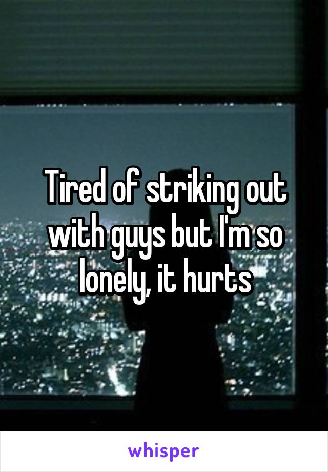 Tired of striking out with guys but I'm so lonely, it hurts