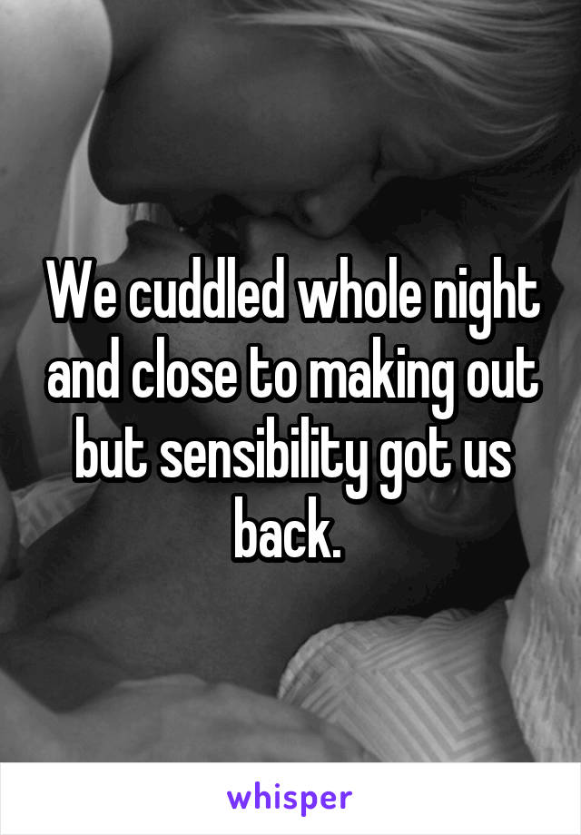We cuddled whole night and close to making out but sensibility got us back.