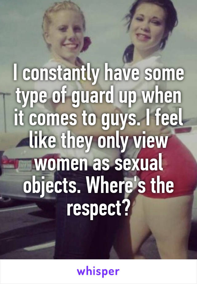 I constantly have some type of guard up when it comes to guys. I feel like they only view women as sexual objects. Where's the respect?