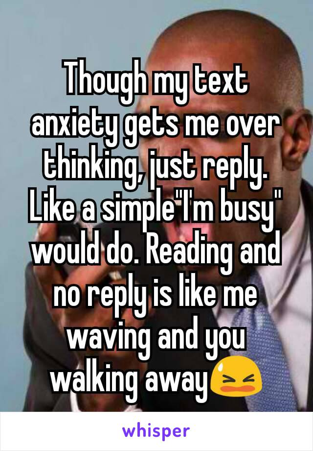 """Though my text anxiety gets me over thinking, just reply. Like a simple""""I'm busy"""" would do. Reading and no reply is like me waving and you walking away😫"""