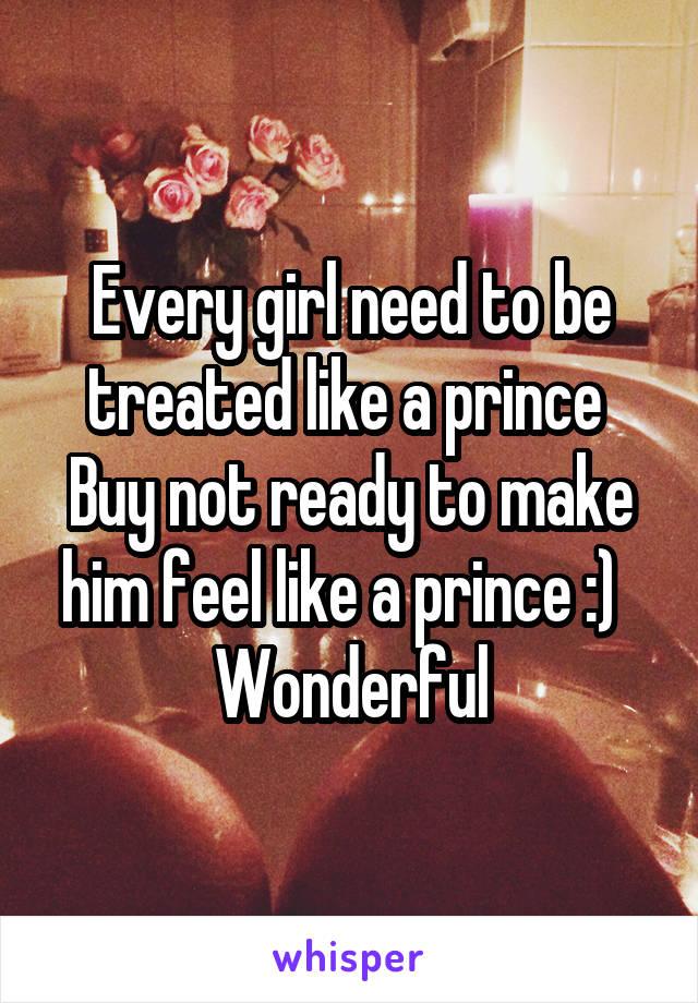 Every girl need to be treated like a prince  Buy not ready to make him feel like a prince :)   Wonderful