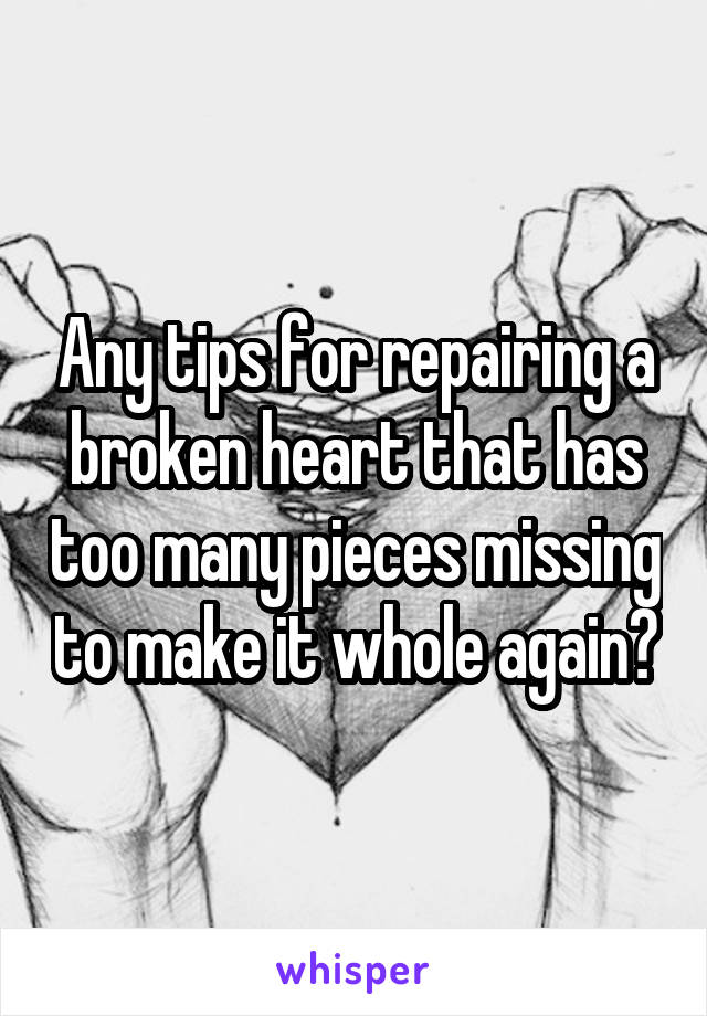 Any tips for repairing a broken heart that has too many pieces missing to make it whole again?