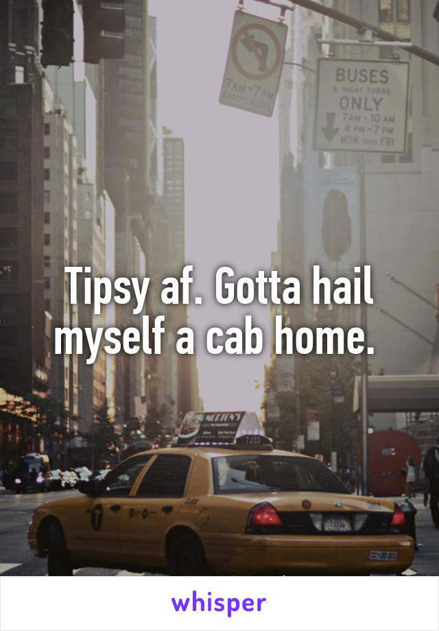 Tipsy af. Gotta hail myself a cab home.