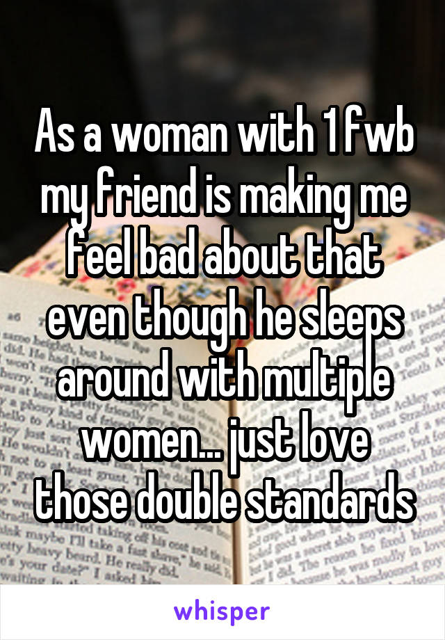 As a woman with 1 fwb my friend is making me feel bad about that even though he sleeps around with multiple women... just love those double standards