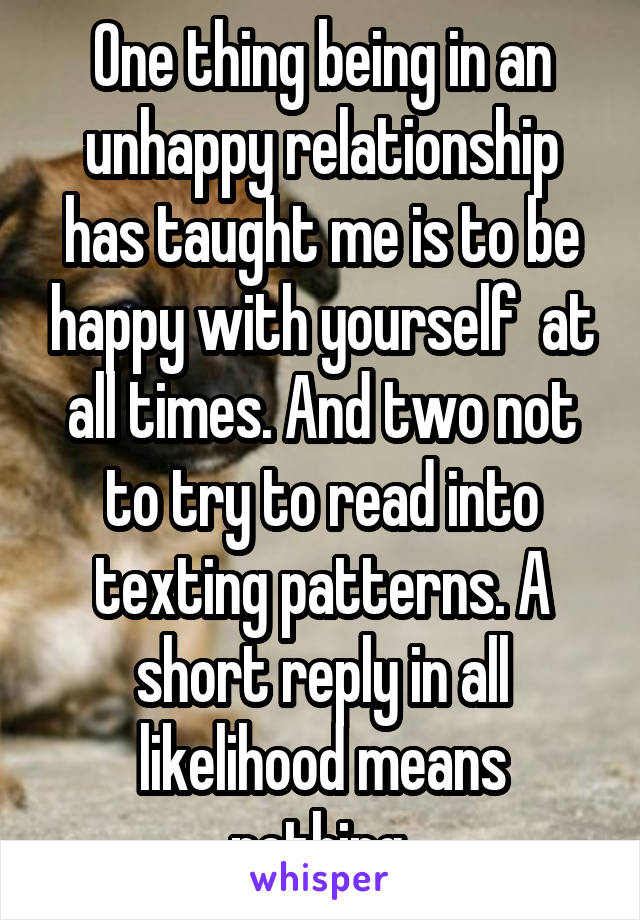 One thing being in an unhappy relationship has taught me is to be happy with yourself  at all times. And two not to try to read into texting patterns. A short reply in all likelihood means nothing.