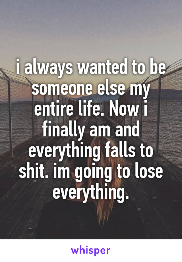 i always wanted to be someone else my entire life. Now i finally am and everything falls to shit. im going to lose everything.