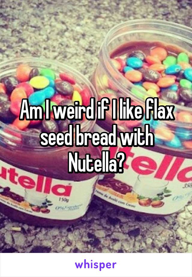 Am I weird if I like flax seed bread with Nutella?
