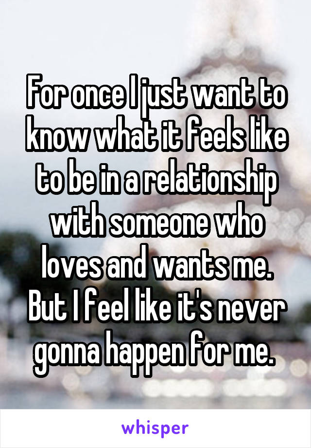 For once I just want to know what it feels like to be in a relationship with someone who loves and wants me. But I feel like it's never gonna happen for me.