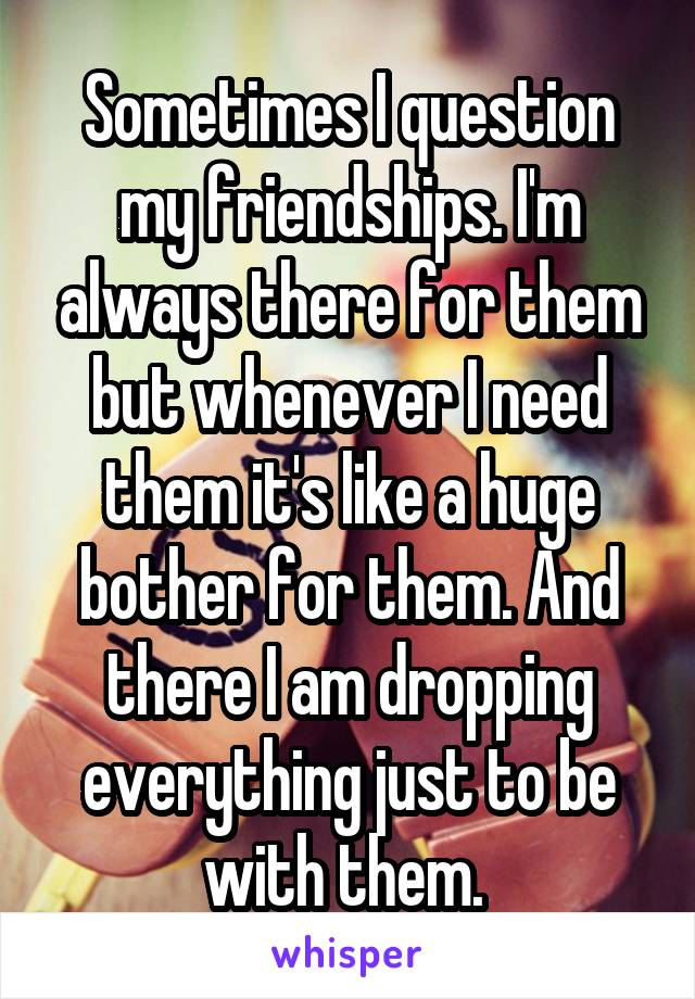 Sometimes I question my friendships. I'm always there for them but whenever I need them it's like a huge bother for them. And there I am dropping everything just to be with them.