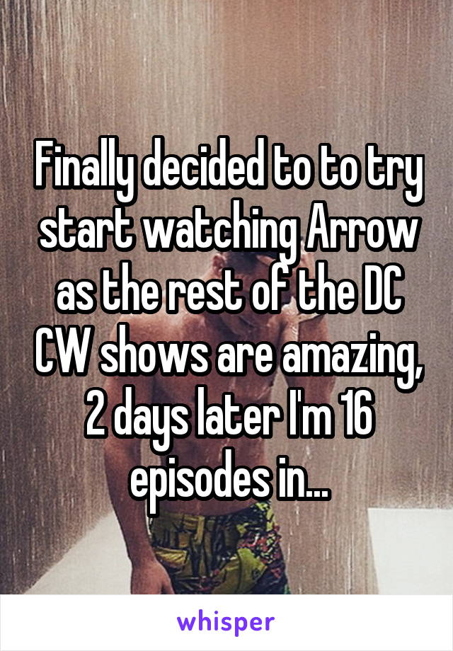 Finally decided to to try start watching Arrow as the rest of the DC CW shows are amazing, 2 days later I'm 16 episodes in...