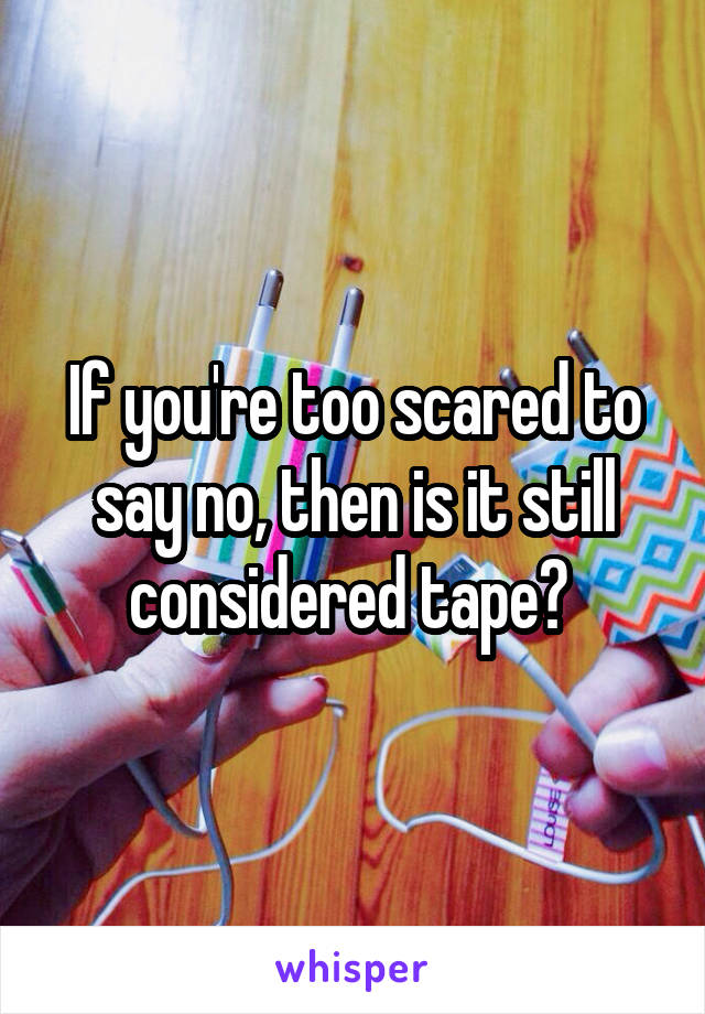 If you're too scared to say no, then is it still considered tape?
