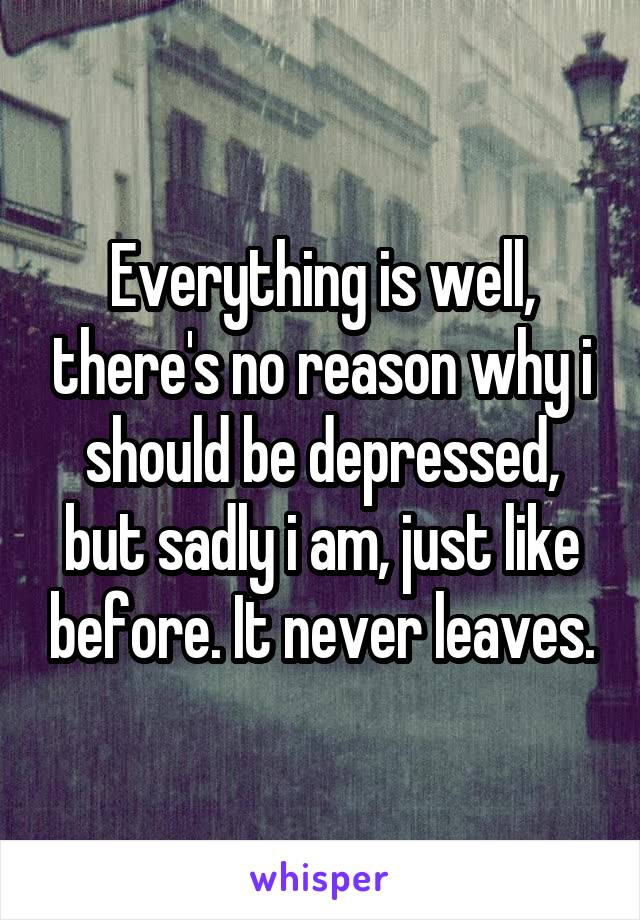 Everything is well, there's no reason why i should be depressed, but sadly i am, just like before. It never leaves.