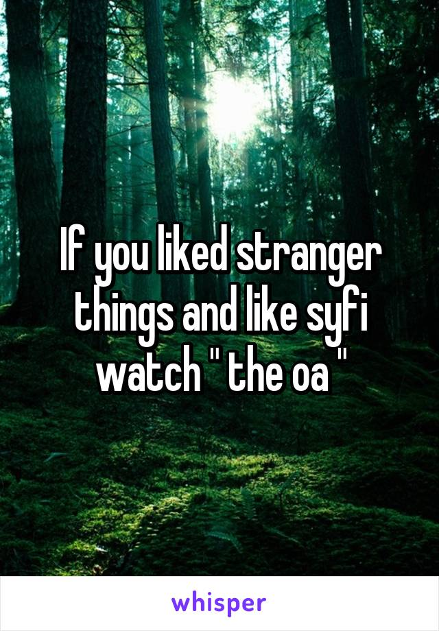 """If you liked stranger things and like syfi watch """" the oa """""""