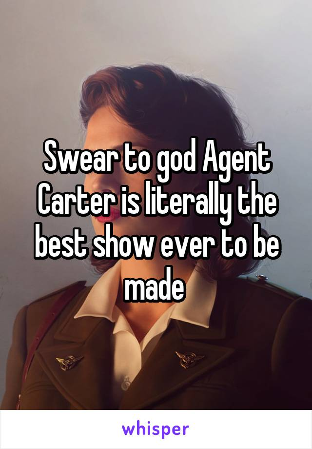 Swear to god Agent Carter is literally the best show ever to be made