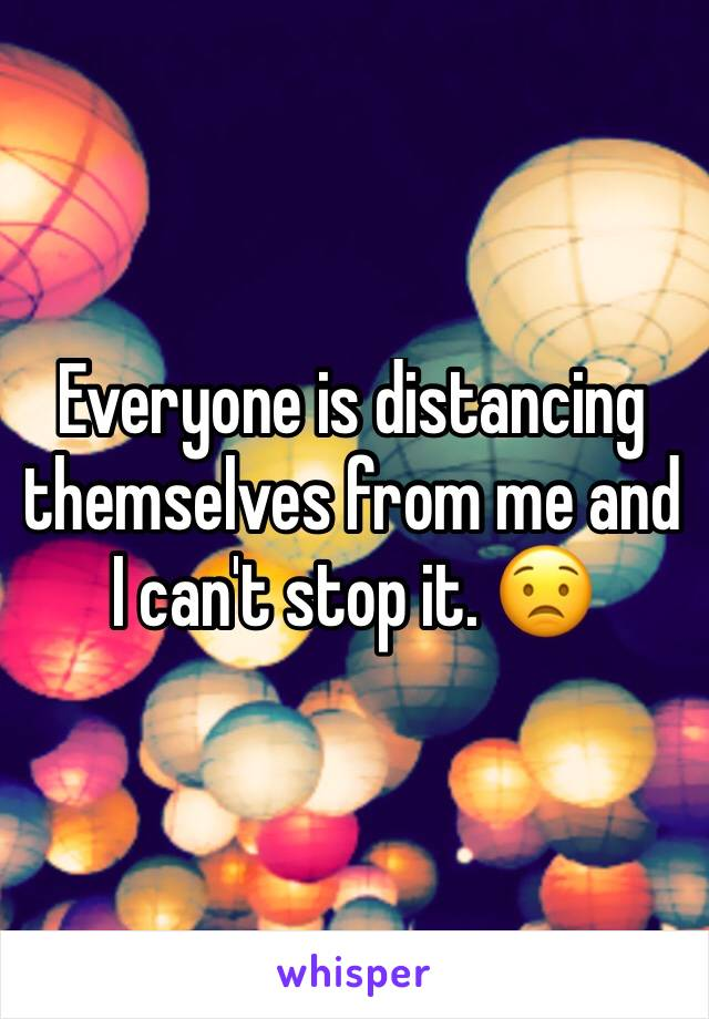 Everyone is distancing themselves from me and I can't stop it. 😟
