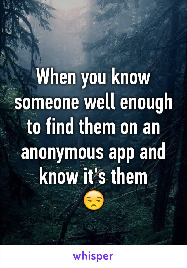 When you know someone well enough to find them on an anonymous app and know it's them  😒