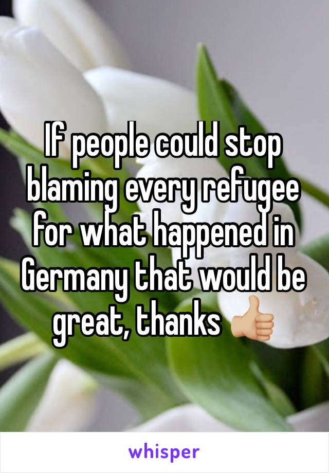 If people could stop blaming every refugee for what happened in Germany that would be great, thanks 👍🏼