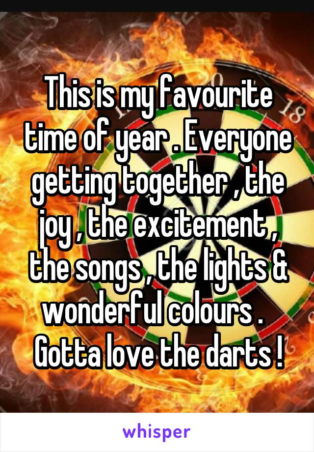 This is my favourite time of year . Everyone getting together , the joy , the excitement , the songs , the lights & wonderful colours .   Gotta love the darts !