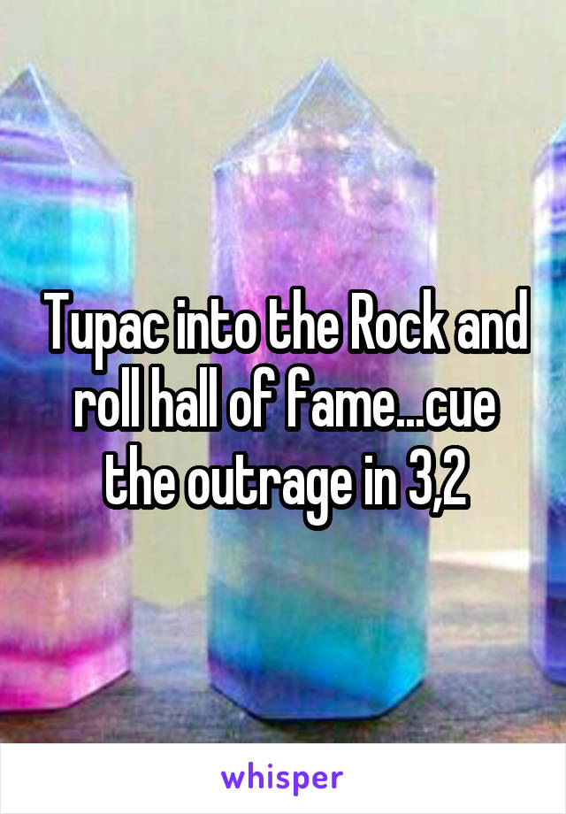 Tupac into the Rock and roll hall of fame...cue the outrage in 3,2