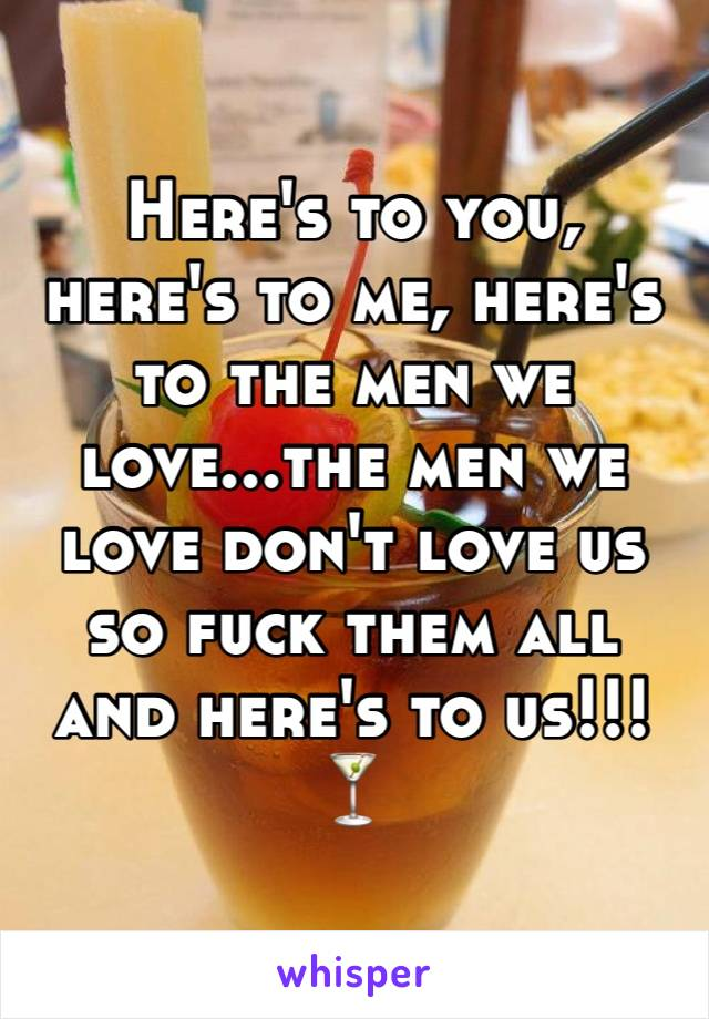 Here's to you, here's to me, here's to the men we love...the men we love don't love us so fuck them all and here's to us!!! 🍸