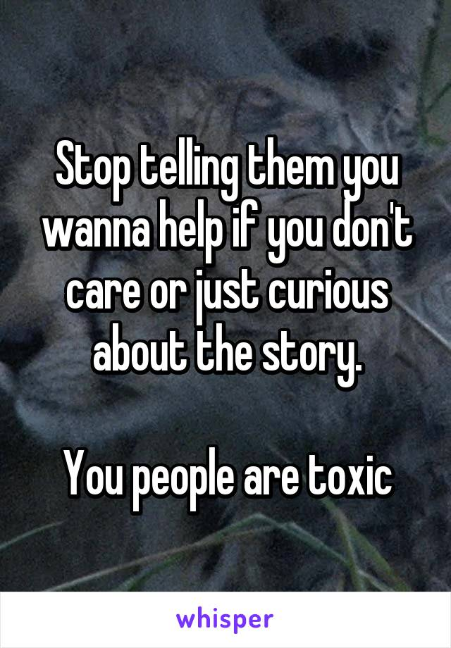 Stop telling them you wanna help if you don't care or just curious about the story.  You people are toxic