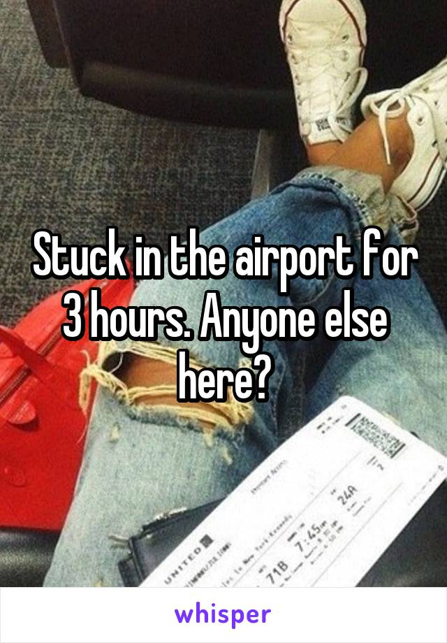 Stuck in the airport for 3 hours. Anyone else here?