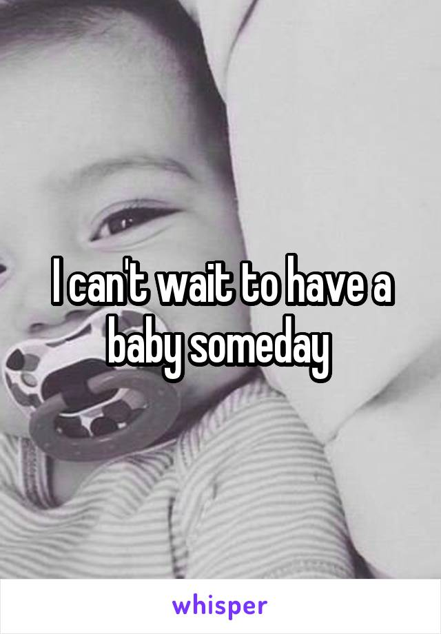 I can't wait to have a baby someday