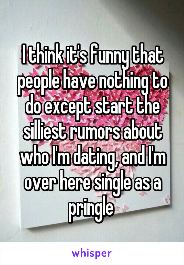 I think it's funny that people have nothing to do except start the silliest rumors about who I'm dating, and I'm over here single as a pringle