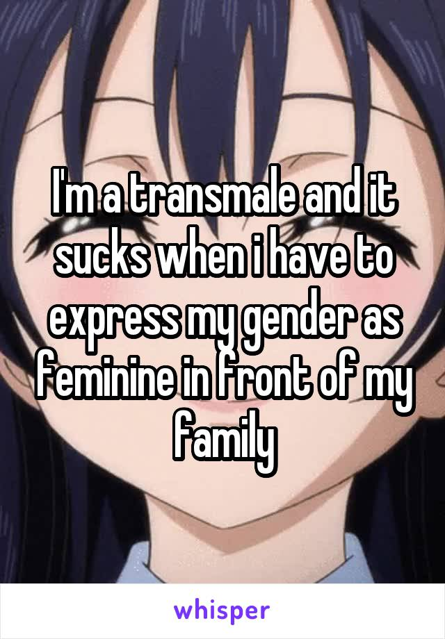 I'm a transmale and it sucks when i have to express my gender as feminine in front of my family
